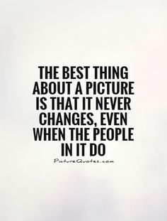 The best thing about a picture is that it never changes, even when the people in it do -Andy Warhol