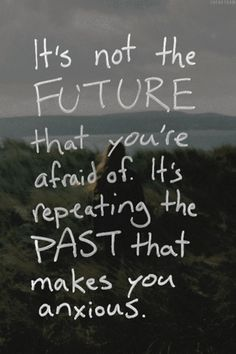 It's not the future that you are afraid of. It's repeating the past that makes you anxious.