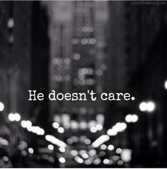 He Doesn't Care quote quotes love quote love quotes sad quotes heart broken city black and white