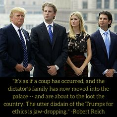 """""""It is as if a coup has occurred, and the dictator's family has moved into the palace -- and are about to loot the country. The utter disdain of the Trumps for ethics is jaw dropping. Robert Reich, And So It Begins, Thing 1, Republican Party, We The People, In This World, Presidents, Shit Happens, Twitter"""