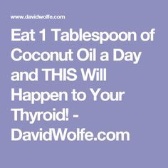 Eat 1 Tablespoon of Coconut Oil a Day and THIS Will Happen to Your Thyroid! - DavidWolfe.com