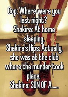 Cop: Where were you last night?  Shakira: At home sleeping. Shakira's Hips: Actually, she was at the club where the murder took place.  Shakira: SON OF A......