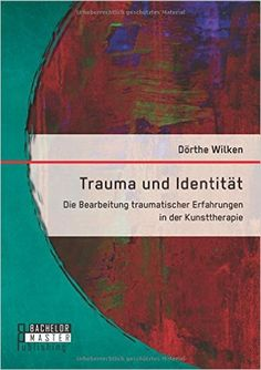 Trauma und Identität: Die Bearbeitung traumatischer Erfahrungen in der Kunsttherapie: Amazon.de: Dörthe Wilken: Bücher Trauma, Bachelor Master, New Chapter, Social Work, Depression, Spirituality, Therapy, Mindfulness, Memories