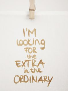 CONCEPT2012 - i'm looking for the extra in the ordinary. quotes. wisdom. advice. life lessons.
