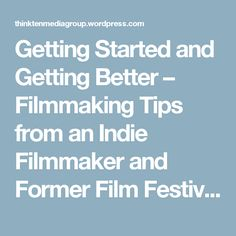 Getting Started and Getting Better – Filmmaking Tips from an Indie Filmmaker and Former Film Festival Programmer   Think Ten Media Group - The Blog