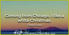 """""""Coming from Chicago, I like a white Christmas. """""""