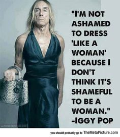 "Iggy gets it. What is shameful is when women degrade themselves to the level of such things as  ""twerking"".  There is nothing noble, honorable, respectable, or intelligent about pandering to men who see women as nothing but sexualized orifices for their pleasure alone.  Women are finally beginning to turn the tide of centuries of what amounts to slavery. We are entitled to equal status with men, despite all the testosterone-induced posturing."