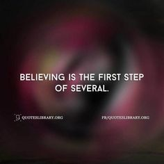 Believing Is The First Step Of Several