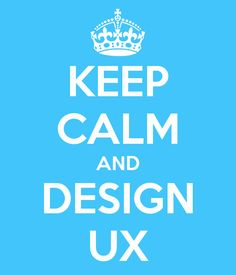 KEEP CALM AND DESIGN UX