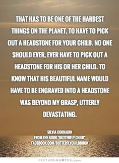 That has to be one of the hardest things on the planet, to have to pick out a headstone for your child. No one should ever, ever have to pick out a headstone for his or her child. To know that his beautiful name would have to be engraved into a headstone was beyond my grasp, utterly devastating. #ButterflyChild http://www.butterflychildamothersjourney.com     #EBawareness #ebaware #stopEB #EpidermolysisBullosa