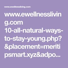 www.ewellnessliving.com 10-all-natural-ways-to-stay-young.php?&placement=meritipsmart.xyz&adposition=none&category=&device=m&devicemodel=android%2Bgeneric&creative=251048542506&adid={adid}&target=&keyword=&matchtype=&gclid=EAIaIQobChMI4_Gl8tLm2gIVTQ4qCh0jhQfqEAEYASAAEgJaQvD_BwE