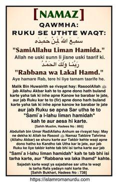 "Hadees: Namaz – Qawmah – Ruku se Uth te Waqt.  سَمِـعَ اللهُ لِمَـنْ حَمِـدَه  ""SamiAllahu Liman Hamida.""  Allah ne uski sunn li jisne uski taarif ki.  Allah hears those who praise Him.  رَبَّنـا وَلَكَ الحَمْـدُ  ""Rabbana Lakal Hamd.""  Aye hamare Rab, tere hi liye tamam taarife he.  Our Lord, praise be to You.   [Sahih Muslim, Hadees No : 865]  [Sahih Bukhari, Hadees No : 738]  Read more..... https://islamromanurdu.com/category/namaz/"