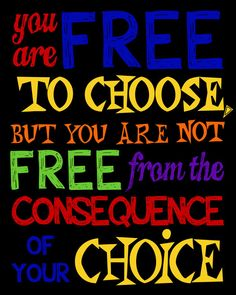 You are free to choose, but you are not free from the consequence of your choice