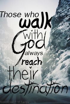 Those who walk with God always seek their destination.