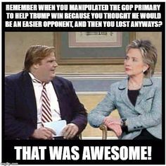 Awesome Chris Farley | REMEMBER WHEN YOU MANIPULATED THE GOP PRIMARY TO HELP TRUMP WIN BECAUSE YOU THOUGHT HE WOULD BE AN EASIER OPPONENT, AND THEN YOU LOST ANYWAY | image tagged in awesome chris farley,memes,funny,politics | made w/ Imgflip meme maker