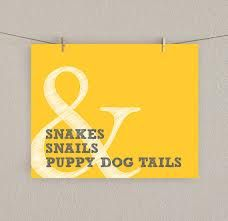 Snakes & snails & puppy dog tails