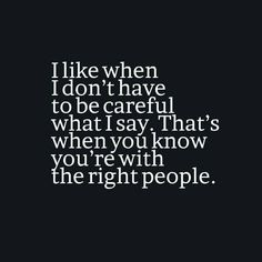 """i like when i don't have to be careful what i say; that's when you know you're with the right people"""