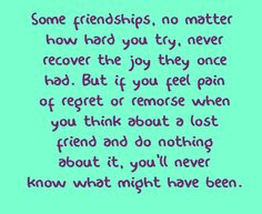 Some friendships, no matter how hard you try, never recover the joy they once had. But if you feel pain of regret or remorse when you think about a lost friend and do nothing about it, you'll never know what might have been.