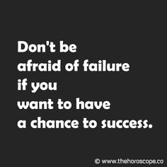 Don't be afraid of failure if you want to have a chance to success. © www.thehoroscope.co
