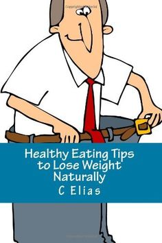 Healthy Eating Tips to Lose Weight Naturally: Learn how to Eat Healthy, Lose Weight Naturally, and discover over 30 Healthy Food Tips for Life! by C Elias, http://www.amazon.com/dp/1452833265/ref=cm_sw_r_pi_dp_-qOdrb07KCFYB