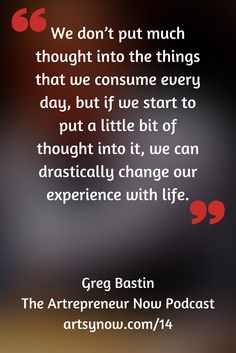 """We don't put much thought into the things that we consume every day, but if we start to put a little bit of thought into it, we can drastically change our experience with life.""-Greg Bastin"