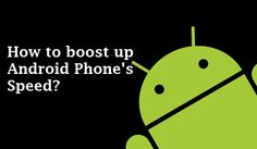 How to boost up Android Phone's speed?