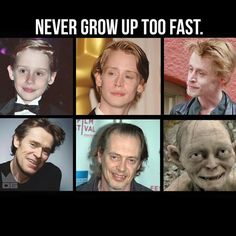 Never grow up too fast.