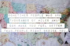 sometimes people who are thousands of miles away can make you feel better than people right beside you