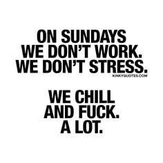 On Sundays we don't work. We don't stress. We chill and fuck. A lot. ❤ We LOVE Sundays. The perfect day when (at least for some of us) you don't have to go to work, there's no stress and all you can do is just chill and fuck. ❤ A lot of course  #sunday #funday #quote