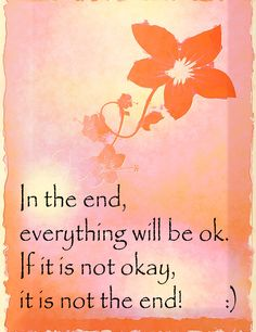 In the end, everything will be ok.  If it is not okay, It is not the end.