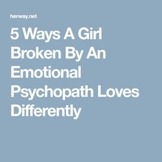 5 Ways A Girl Broken By An Emotional Psychopath Loves Differently