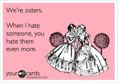 Funny Family Ecard: We're sisters. When I hate someone, you hate them even more.