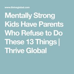 Mentally Strong Kids Have Parents Who Refuse to Do These 13 Things   Thrive Global
