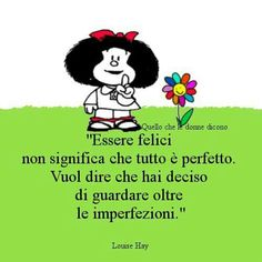 Mafalda - essere felici non significa che tutto è perfetto. Vuol dire che hai deciso di guardare oltre le imperfezioni.