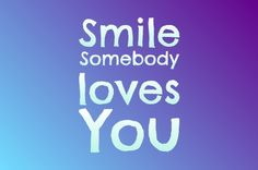 Smile! Somebody loves you!  :)  #Quote #Smile