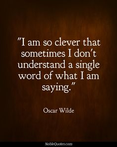 """"""" I am so clever that sometimes i dont understand a single word  I am saying."""" Oscar Wilde"""
