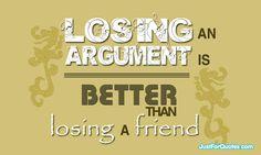 Loosing an argument is always better than loosing a friend...