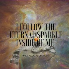 Time is a local custom : I follow the eternal sparkle inside of me #quotes  #awakethesoul #transformation #shift