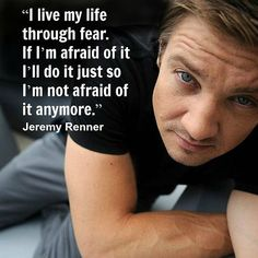 I live my life through fear. . Jeremy Renner, hollywood, movie star, quote