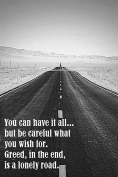 You can have it all... but be careful what you wish for. Greed, in the end, is a lonely road.
