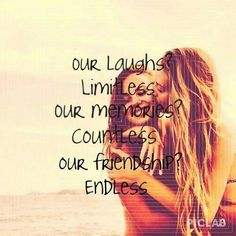 Our laughs? Limitless. Our memories? Countless. Our friendship? Endless.