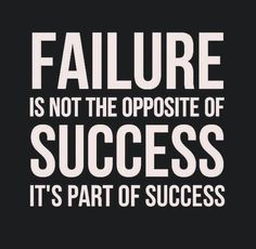 FAILURE is not the opposite not SUCCESS it's part of success.