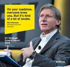 On your roadshow, everyone loves you. But it's kind of a lot of smoke - Rick Sherlund, Managing Director, Chairman of Software, Banking, Barclays. Speaking at the EY Strategic Growth Forum 2015 in Palm Springs, California #SGFUS