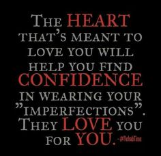 """The heart that's meant to love you will help you find confidence, in wearing your """"imperfections"""". They love you, for you..."""