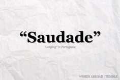 A Portuguese word difficult to translate adequately, was once described as the love that remains..
