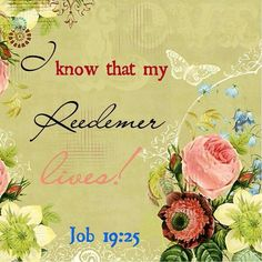 JOB  19:25 - For I know that my redeemer liveth,  and that he shall stand at the latter day upon the earth.   KJV