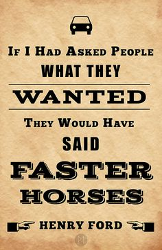 """If I had asked people what they wanted, they would have said faster horses."" ~ Henry Ford. From 100 Posters 100 Days 