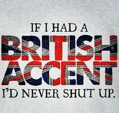 Lol... More like someone else with a British accent could say whatever they wanted, they could insult me for all I care. I just want to HEAR them talk!