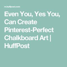 Even You, Yes You, Can Create Pinterest-Perfect Chalkboard Art | HuffPost
