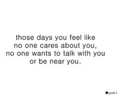 those days you feel like no one cares about you, no one wants to talk with you or be near you